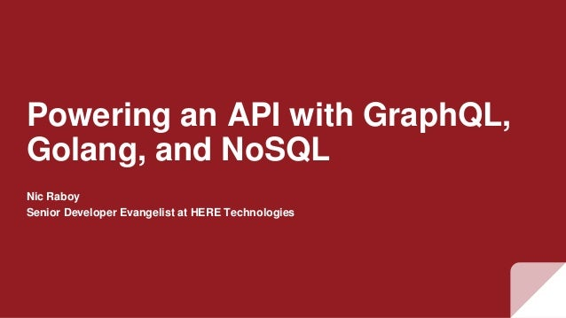 Powering an API with GraphQL, Golang, and NoSQL Nic Raboy Senior Developer Evangelist at HERE Technologies