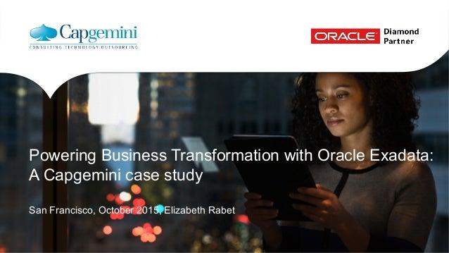 Powering Business Transformation with Oracle Exadata: A Capgemini case study San Francisco, October 2015, Elizabeth Rabet