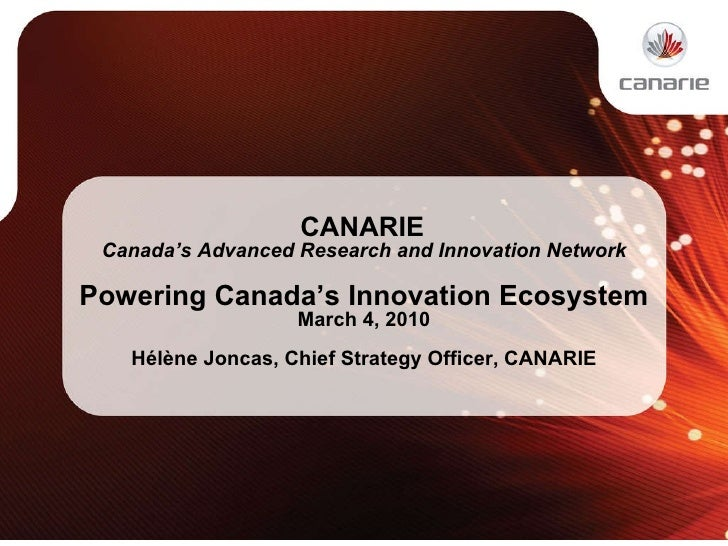 CANARIE  Canada's Advanced Research and Innovation Network Powering Canada's Innovation Ecosystem March 4, 2010 Hélène J...