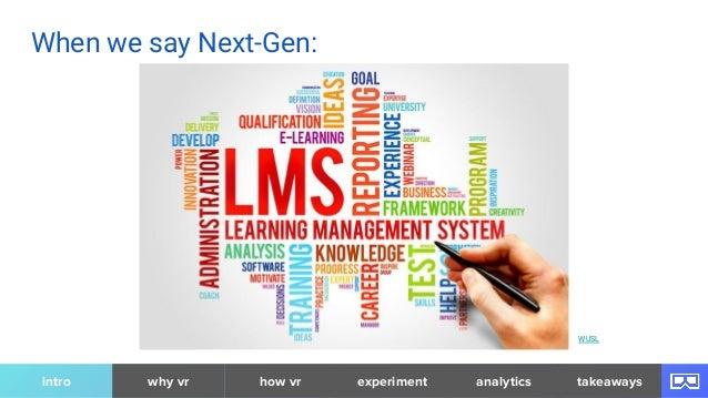 When we say Next-Gen: WUSL intro why vr analytics takeawayshow vr experiment
