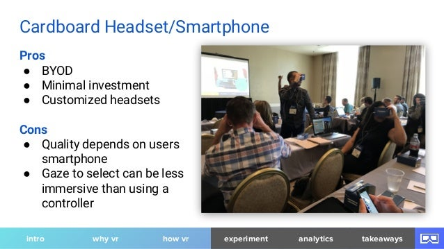 Pros ● BYOD ● Minimal investment ● Customized headsets Cons ● Quality depends on users smartphone ● Gaze to select can be ...