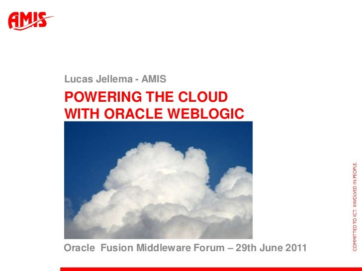 Powering the Cloud with Oracle WebLogic<br />Lucas Jellema - AMIS<br />Oracle  Fusion Middleware Forum – 29th June 2011<br />
