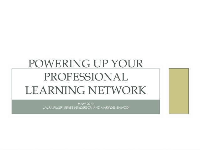 PUWT 2010 LAURA PILKER, RENEE HENDERSON AND MARY DEL BIANCO POWERING UP YOUR PROFESSIONAL LEARNING NETWORK