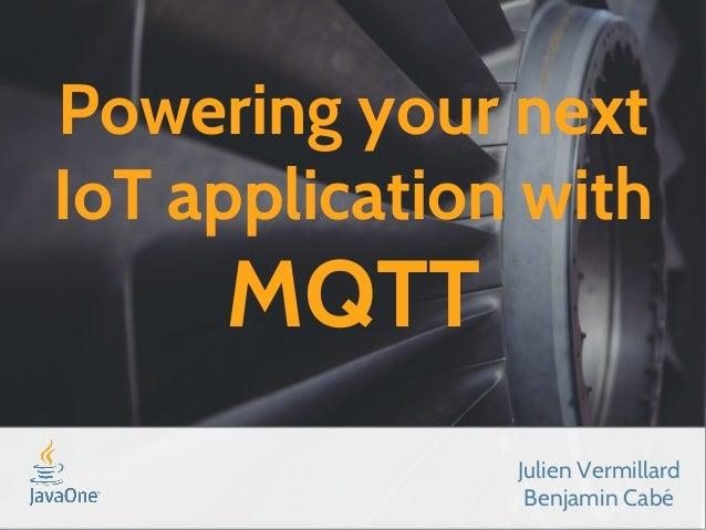 Powering your next  IoT application with  MQTT  Julien Vermillard  Benjamin Cabé