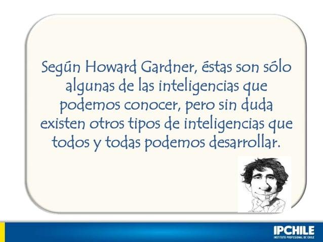 Según Howard Gardner, éstas son sóloalgunas de las inteligencias quepodemos conocer, pero sin dudaexisten otros tipos de i...