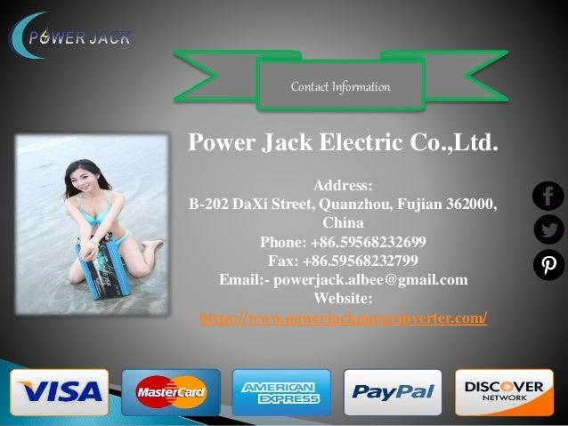 Contact Information Power Jack Electric Co.,Ltd. Address: B-202 DaXi Street, Quanzhou, Fujian 362000, China Phone: +86.595...
