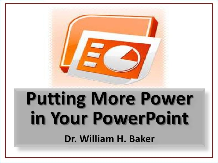 Putting More Power <br />in Your PowerPoint<br />Dr. William H. Baker<br />
