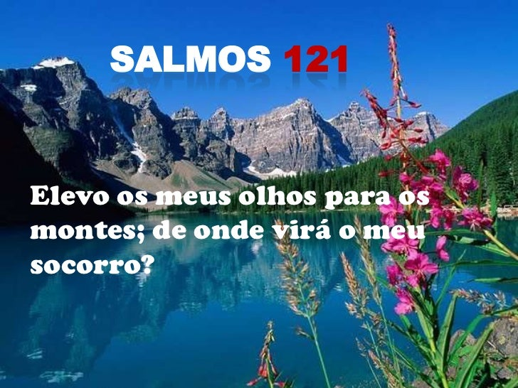 Salmos 121<br />Elevo os meus olhos para os montes; de onde virá o meu socorro?<br />