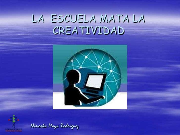 LA ESCUELA MATA LA   CREATIVIDADNinoska Moya Rodríguez