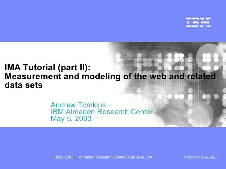 IMA Tutorial (part II): Measurement and modeling of the web and related data sets Andrew Tomkins IBM Almaden Research Cent...