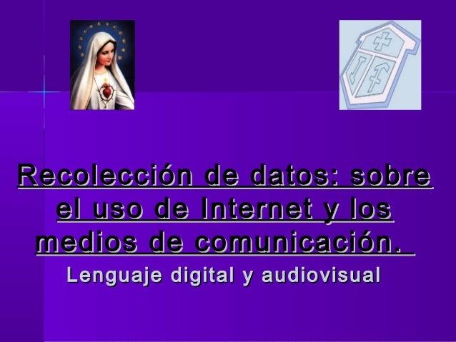 Recolección de datos: sobreRecolección de datos: sobre el uso de Internet y losel uso de Internet y los medios de comunica...