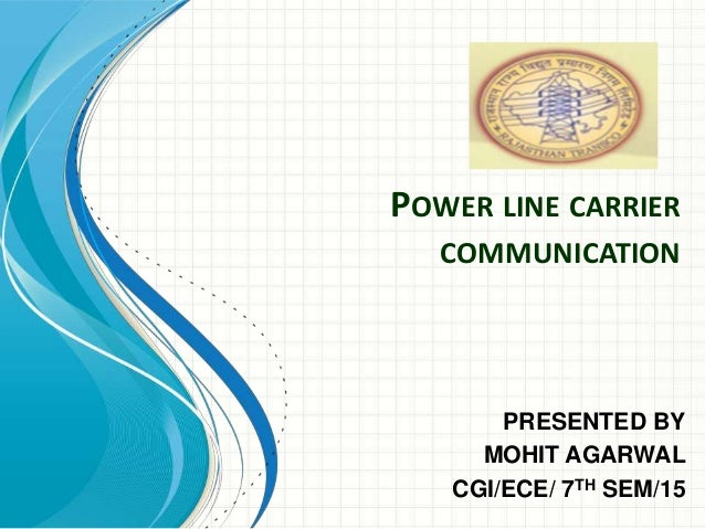 POWER LINE CARRIER  COMMUNICATION  PRESENTED BY  MOHIT AGARWAL  CGI/ECE/ 7TH SEM/15