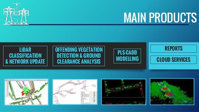 MAIN PRODUCTS REPORTS PLS-CADD MODELLING LiDAR CLASSIFICATION & NETWORK UPDATE OFFENDING VEGETATION DETECTION & GROUND CLE...