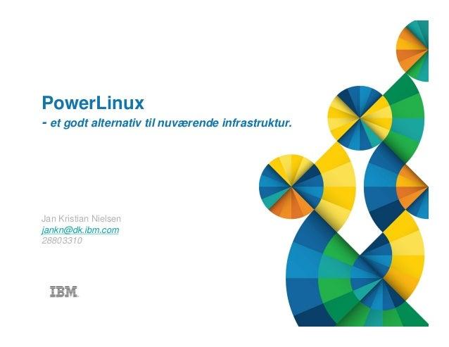 © 2013 IBM Corporation1 Title of presentation goes here PowerLinux - et godt alternativ til nuværende infrastruktur. Jan K...