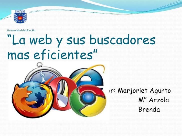 """Universidad del Bio Bio.""""La web y sus buscadoresmas eficientes""""                            Por: Marjoriet Agurto         ..."""