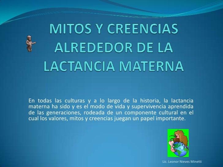 MITOS Y CREENCIAS ALREDEDOR DE LA LACTANCIA MATERNA<br />En todas las culturas y a lo largo de la historia, la lactancia m...