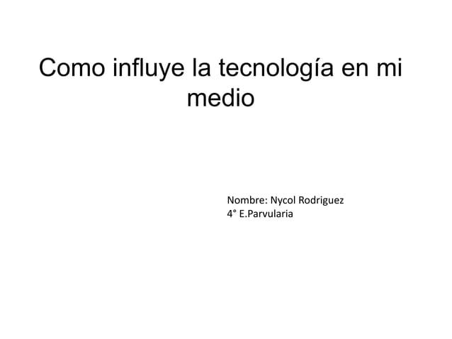 Como influye la tecnología en mimedioNombre: Nycol Rodriguez4° E.Parvularia