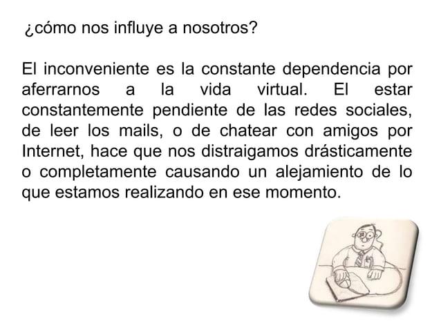 ¿cómo nos influye a nosotros?El inconveniente es la constante dependencia poraferrarnos a la vida virtual. El estarconstan...