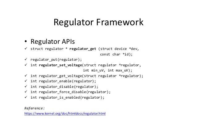 Regulator Framework • Regulator APIs struct regulator * regulator_get (struct device *dev, const char *id); regulator_put(...