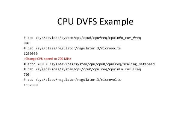 CPU DVFS Example # cat /sys/devices/system/cpu/cpu0/cpufreq/cpuinfo_cur_freq 800 # cat /sys/class/regulator/regulator.3/mi...