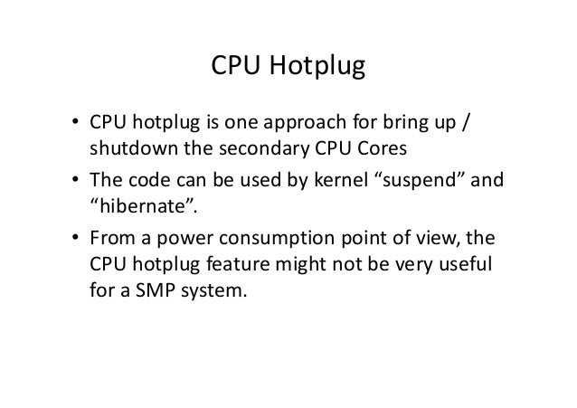 CPU Hotplug • CPU hotplug is one approach for bring up / shutdown the secondary CPU Cores • The code can be used by kernel...