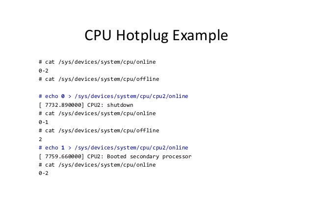 CPU Hotplug Example # cat /sys/devices/system/cpu/online 0-2 # cat /sys/devices/system/cpu/offline # echo 0 > /sys/devices...