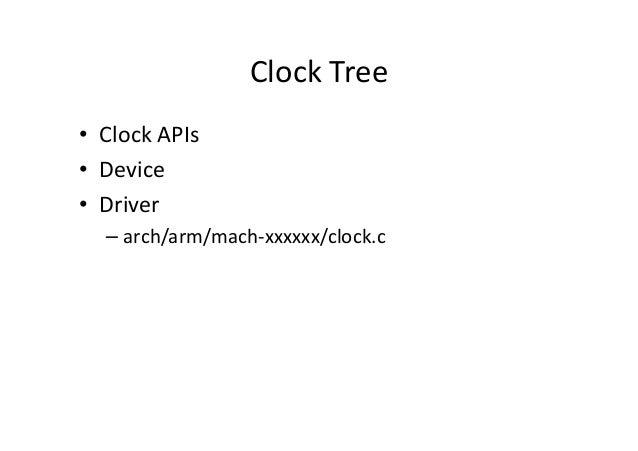 Clock Tree • Clock APIs • Device • Driver – arch/arm/mach-xxxxxx/clock.c