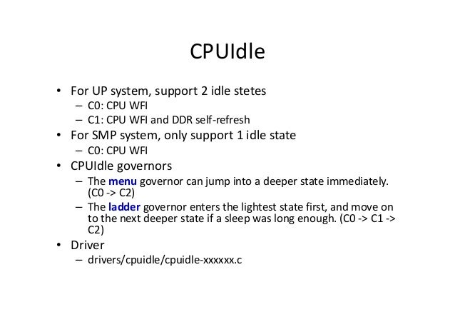 CPUIdle • For UP system, support 2 idle stetes – C0: CPU WFI – C1: CPU WFI and DDR self-refresh • For SMP system, only sup...