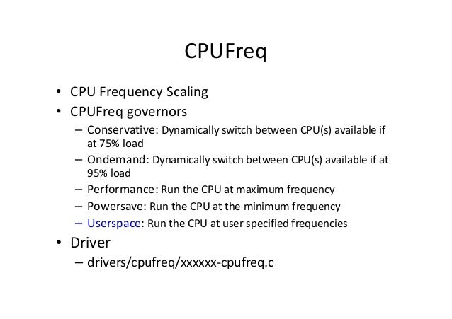 CPUFreq • CPU Frequency Scaling • CPUFreq governors – Conservative: Dynamically switch between CPU(s) available if at 75% ...