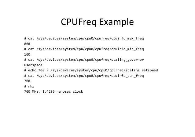 CPUFreq Example # cat /sys/devices/system/cpu/cpu0/cpufreq/cpuinfo_max_freq 800 # cat /sys/devices/system/cpu/cpu0/cpufreq...