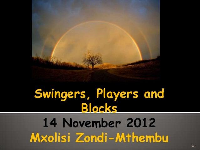 Swingers, Players and         Blocks 14 November 2012Mxolisi Zondi-Mthembu   1