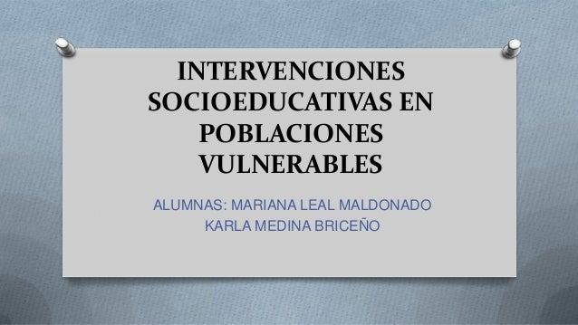 INTERVENCIONES SOCIOEDUCATIVAS EN POBLACIONES VULNERABLES ALUMNAS: MARIANA LEAL MALDONADO KARLA MEDINA BRICEÑO