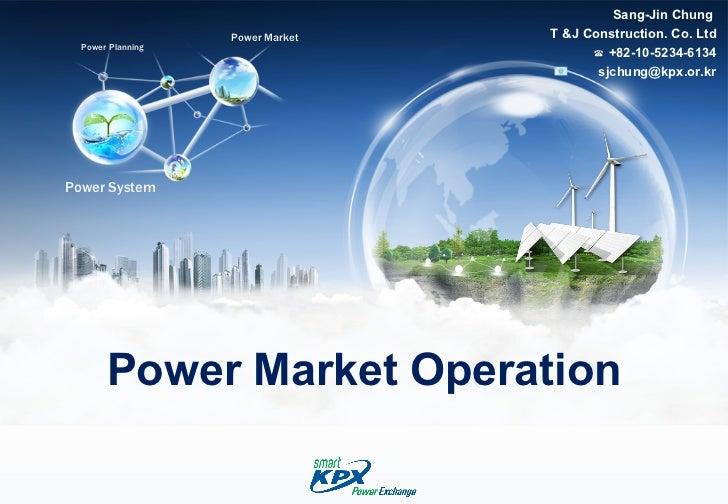 Power Market Operation Sang-Jin Chung  T &J Construction. Co. Ltd ☎  +82-10-5234-6134 [email_address]
