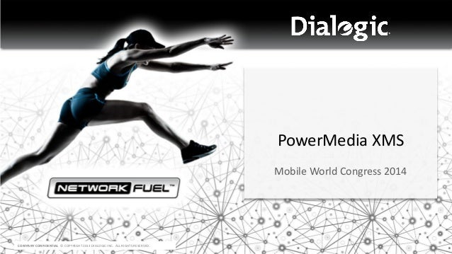 COMPANY CONFIDENTIAL © COPYRIGHT 2013 DIALOGIC INC. ALL RIGHTS RESERVED. PowerMedia XMS Mobile World Congress 2014