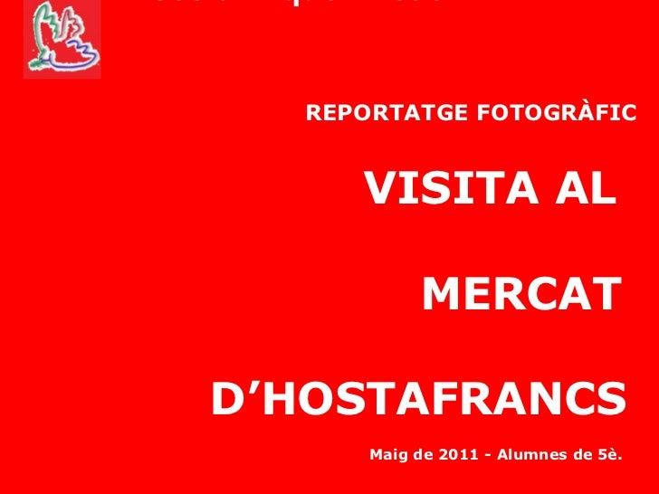 Escola Miquel Bleach REPORTATGE FOTOGRÀFIC   VISITA AL  MERCAT  D'HOSTAFRANCS Maig de 2011 - Alumnes de 5è.