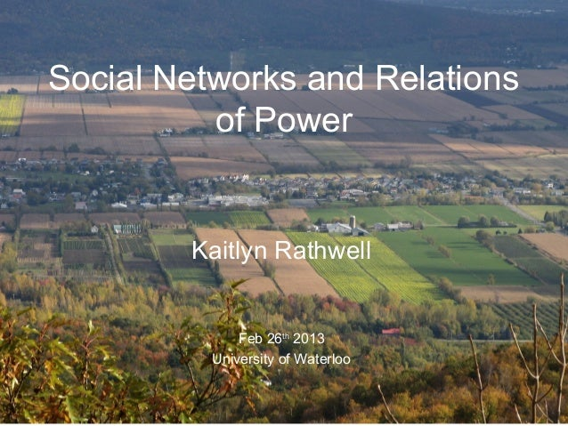 Social Networks and Relations          of Power        Kaitlyn Rathwell              Feb 26th 2013          University of ...