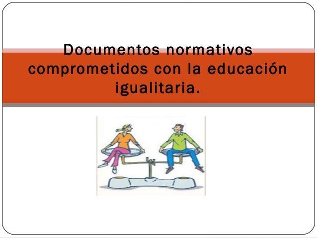 Documentos normativoscomprometidos con la educación         igualitaria.