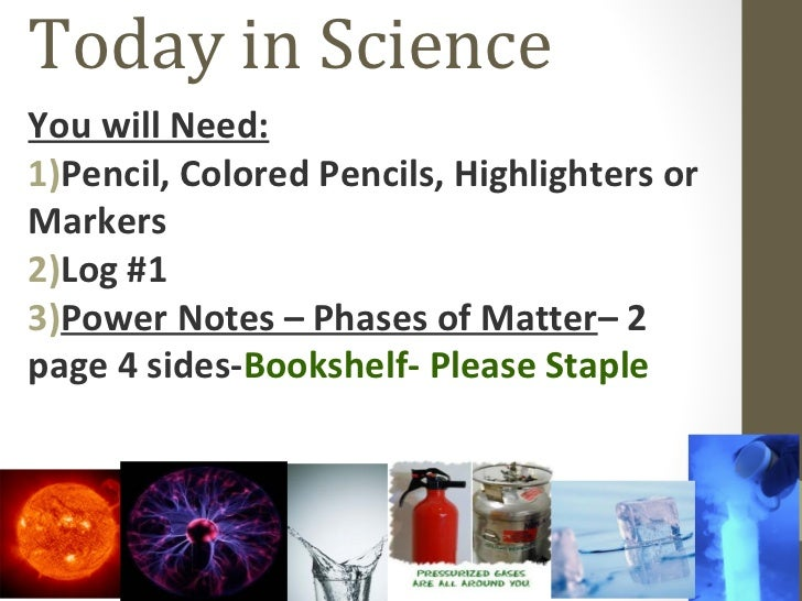 Today in ScienceYou will Need:1)Pencil, Colored Pencils, Highlighters orMarkers2)Log #13)Power Notes – Phases of Matter– 2...