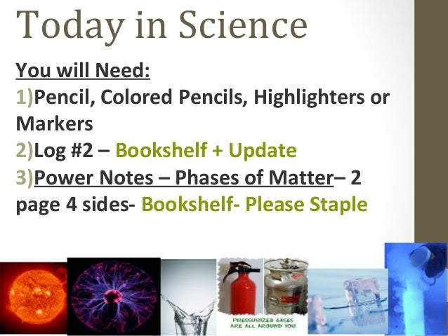 Today in Science You will Need: 1)Pencil, Colored Pencils, Highlighters or Markers 2)Log #2 – Bookshelf + Update 3)Power N...