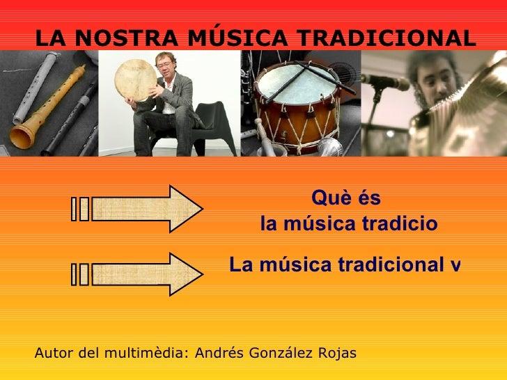 LA NOSTRA MÚSICA TRADICIONAL Què és  la música tradicional? La música tradicional valenciana Autor del multimèdia:  Andrés...