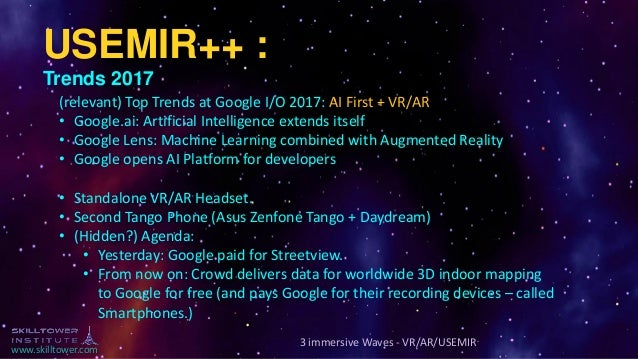 www.skilltower.com 3 immersive Waves - VR/AR/USEMIR USEMIR++ : Trends 2017 (relevant) Top Trends at Google I/O 2017: AI Fi...