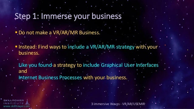 www.skilltower.com Step 1: Immerse your business ▪ Do not make a VR/AR/MR Business. ▪ Instead: Find ways to include a VR/A...