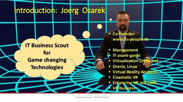Introduction: Joerg Osarek 3 immersive Waves - VR/AR/USEMIR ▪ Co-founder: www.its-people.de ▪ Management ▪ IT-avant-garde ...