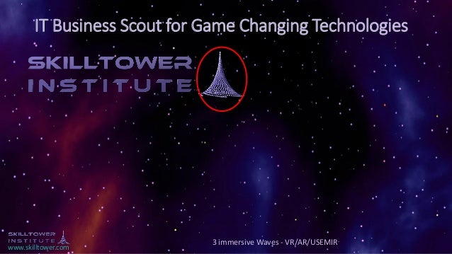 www.skilltower.com IT Business Scout for Game Changing Technologies 3 immersive Waves - VR/AR/USEMIR