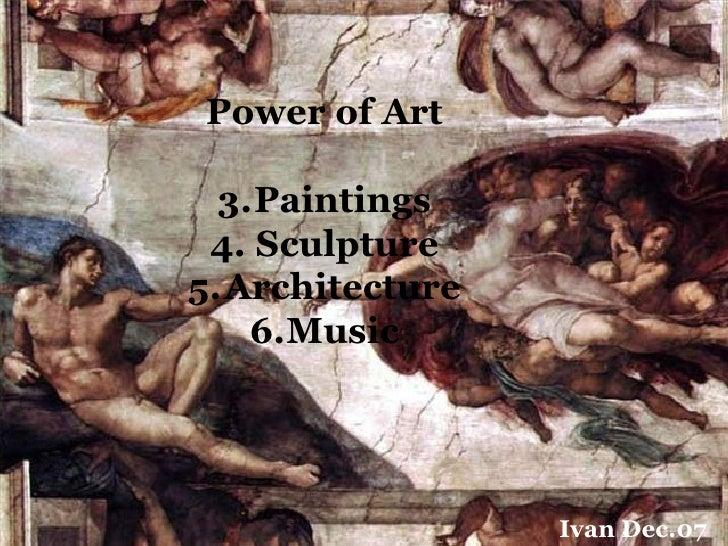 Power of Art    3.Paintings  4. Sculpture 5.Architecture     6.Music                      Ivan Dec.07