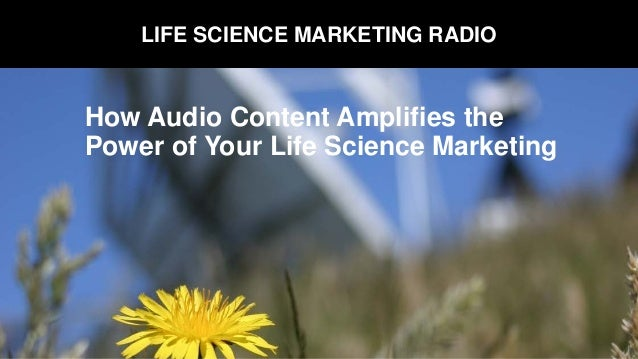 LIFE SCIENCE MARKETING RADIO How Audio Content Amplifies the Power of Your Life Science Marketing