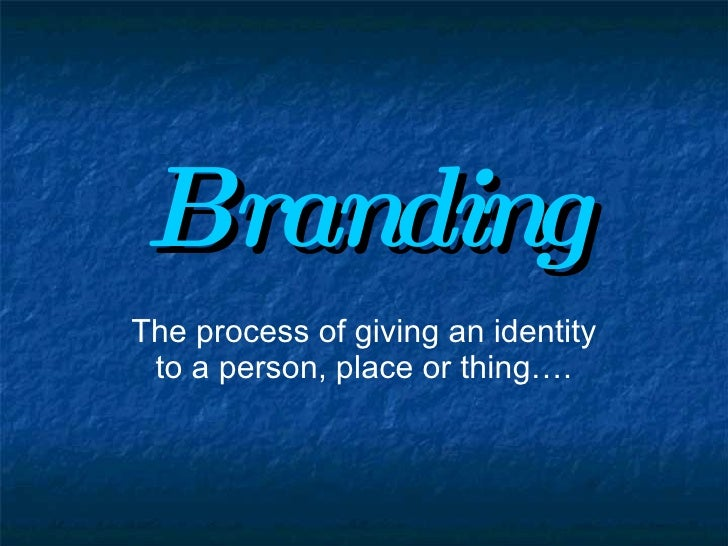 Branding The process of giving an identity to a person, place or thing….
