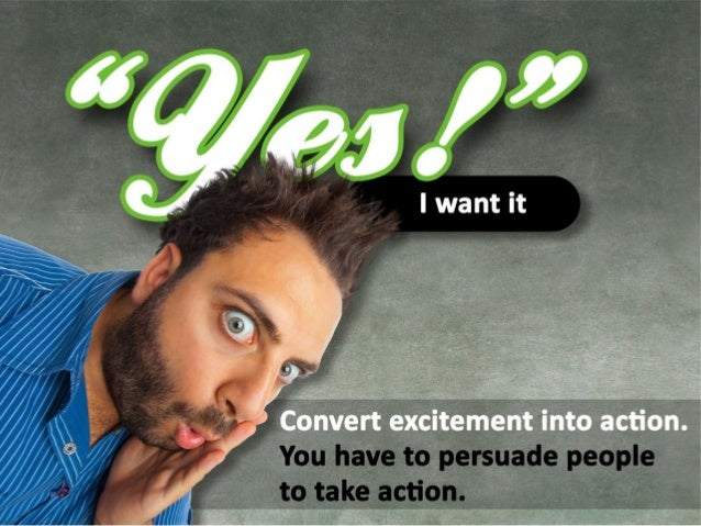 """You need to create """"Yes, I want it!"""" Convert excitement into action. You have to persuade people to take action."""