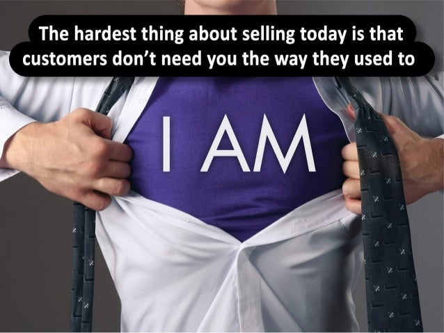 The hardest thing about selling today is that customers don't need you the way they used to.