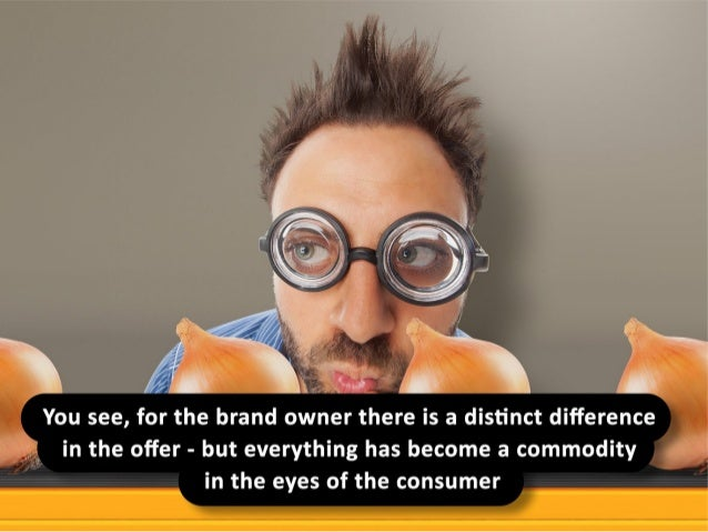 You see, for the brand owner there is a distinct different in the offer - but everything has become a commodity in the eye...